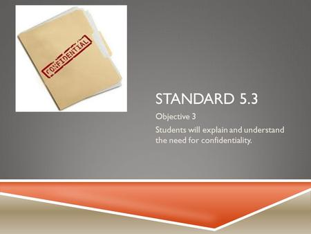 STANDARD 5.3 Objective 3 Students will explain and understand the need for confidentiality.