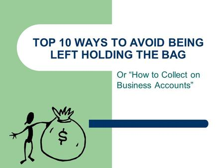 "TOP 10 WAYS TO AVOID BEING LEFT HOLDING THE BAG Or ""How to Collect on Business Accounts"""