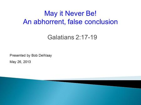 Galatians 2:17-19 Presented by Bob DeWaay May 26, 2013 May it Never Be! An abhorrent, false conclusion.