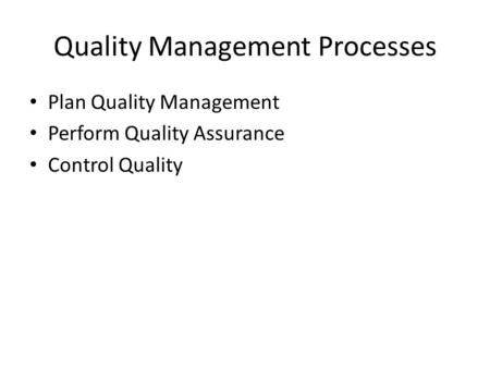 Quality Management Processes Plan Quality Management Perform Quality Assurance Control Quality.