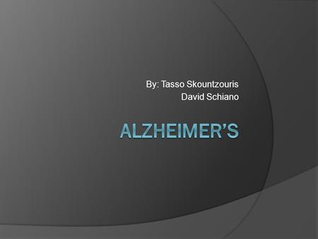 By: Tasso Skountzouris David Schiano. General Description  Alzheimer's is one the most common form of Dementia  Dementia causes a loss of brain function.