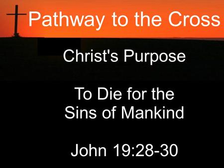 Pathway to the Cross Christ's Purpose To Die for the Sins of Mankind John 19:28-30.