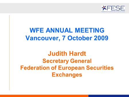 WFE ANNUAL MEETING Vancouver, 7 October 2009 Judith Hardt Secretary General Federation of European Securities Exchanges.