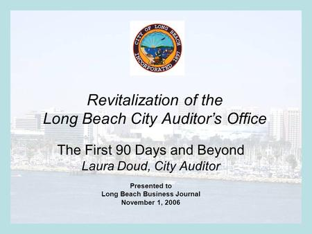 Revitalization of the Long Beach City Auditor's Office The First 90 Days and Beyond Laura Doud, City Auditor Presented to Long Beach Business Journal November.