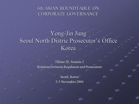 6th ASIAN ROUNDTABLE ON CORPORATE GOVERNANCE Yong-Jin Jung Seoul North Distric Prosecutor's Office Korea Theme III, Session 2 Relations between Regulators.