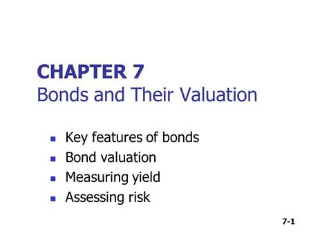 7-1 CHAPTER 7 Bonds and Their Valuation Key features of bonds Bond valuation Measuring yield Assessing risk.