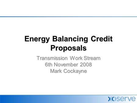 Energy Balancing Credit Proposals Transmission Work Stream 6th November 2008 Mark Cockayne.