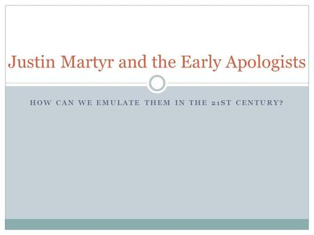 HOW CAN WE EMULATE THEM IN THE 21ST CENTURY? Justin Martyr and the Early Apologists.