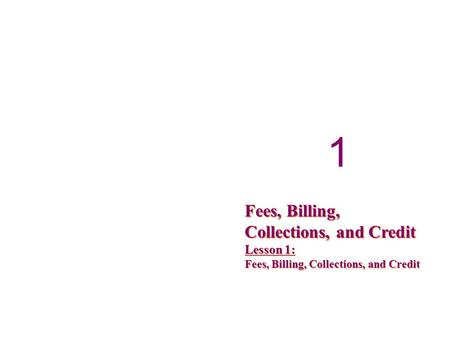 1 1 Fees, Billing, Collections, and Credit Lesson 1: Fees, Billing, Collections, and Credit.