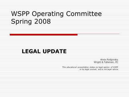 WSPP Operating Committee Spring 2008 LEGAL UPDATE Arnie Podgorsky Wright & Talisman, PC This educational presentation states no legal opinion of WSPP or.