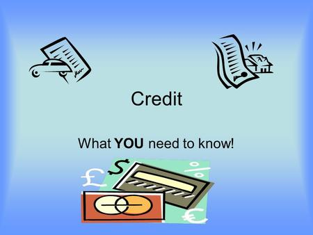 Credit What YOU need to know!. What is Credit? Credit is borrowing money now to make an immediate purchase and promising to repay it later.