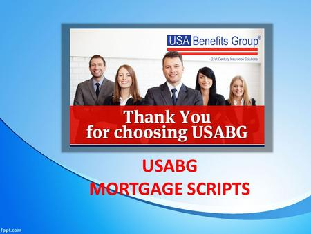 USABG MORTGAGE SCRIPTS. Mortgage Protection Scripts Hi this is ________ with ____________mortgage protection services here in ___________ We were calling.