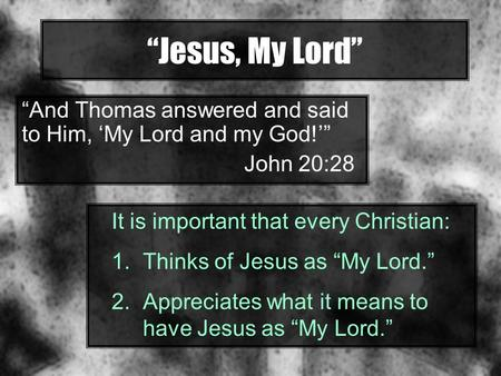"""Jesus, My Lord"" ""And Thomas answered and said to Him, 'My Lord and my God!'"" John 20:28 It is important that every Christian: 1.Thinks of Jesus as ""My."