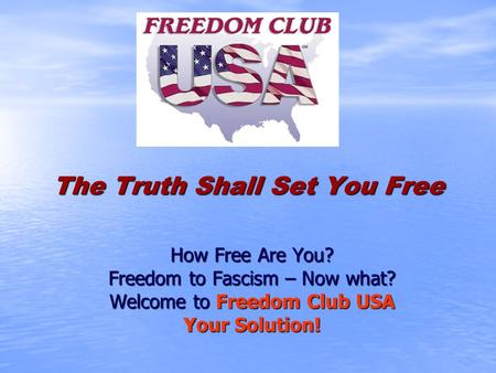 The Truth Shall Set You Free How Free Are You? Freedom to Fascism – Now what? Welcome to Freedom Club USA Your Solution!