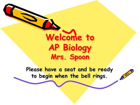 Welcome to AP Biology Mrs. Spoon Please have a seat and be ready to begin when the bell rings.
