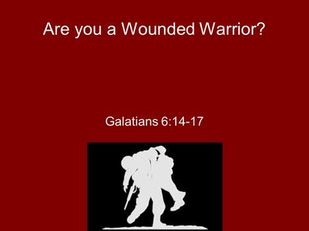 Are you a Wounded Warrior? Galatians 6:14-17. Wounded Warrior Project ● Support for soldiers as they try to return to civilian life – More seriously wounded.
