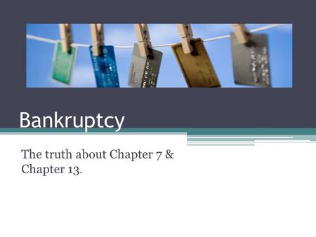 Bankruptcy The truth about Chapter 7 & Chapter 13.