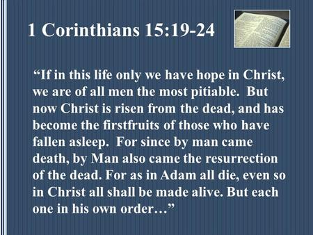 "1 Corinthians 15:19-24 ""If in this life only we have hope in Christ, we are of all men the most pitiable. But now Christ is risen from the dead, and has."