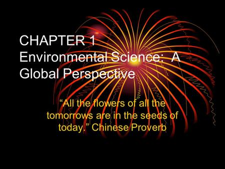 "CHAPTER 1 Environmental Science: A Global Perspective ""All the flowers of all the tomorrows are in the seeds of today."" Chinese Proverb."