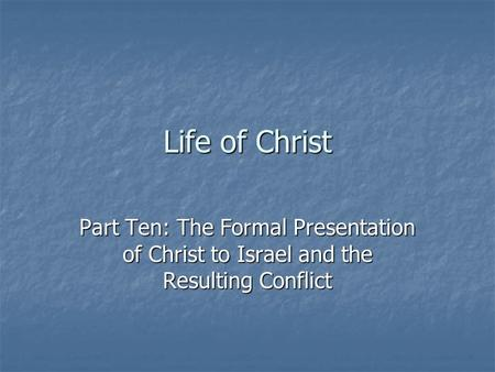 Life of Christ Part Ten: The Formal Presentation of Christ to Israel and the Resulting Conflict.
