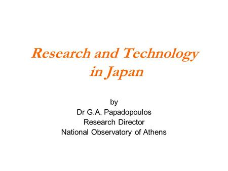 Research and Technology in Japan by Dr G.A. Papadopoulos Research Director National Observatory of Athens.