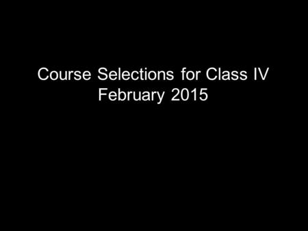 Course Selections for Class IV February 2015. Mr. Jim Montague Program Director Guidance & Support Services.