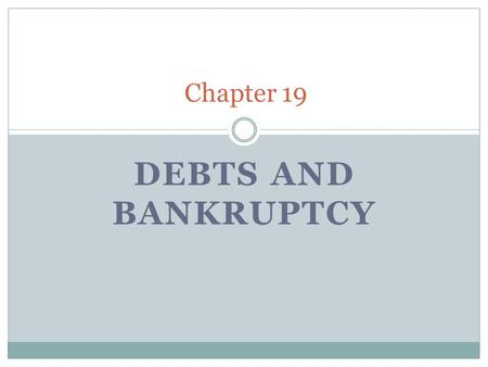 DEBTS AND BANKRUPTCY Chapter 19. Debtor– a person or a business that owes money, goods, or services to another. Whatever is owed is generally called debt.