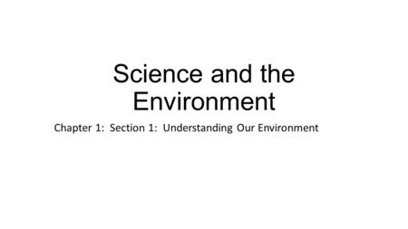Science and the Environment Chapter 1: Section 1: Understanding Our Environment.