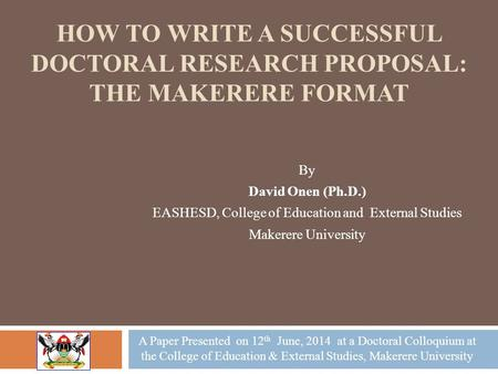 HOW TO WRITE A SUCCESSFUL DOCTORAL RESEARCH PROPOSAL: THE MAKERERE FORMAT By David Onen (Ph.D.) EASHESD, College of Education <strong>and</strong> External Studies Makerere.