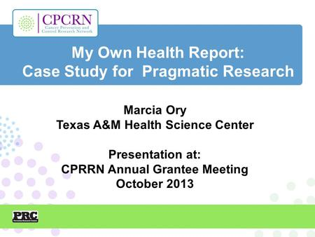 My Own Health Report: Case Study for Pragmatic Research Marcia Ory Texas A&M Health Science Center Presentation at: CPRRN Annual Grantee Meeting October.