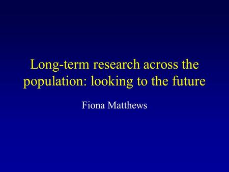 Long-term research across the population: looking to the future Fiona Matthews.
