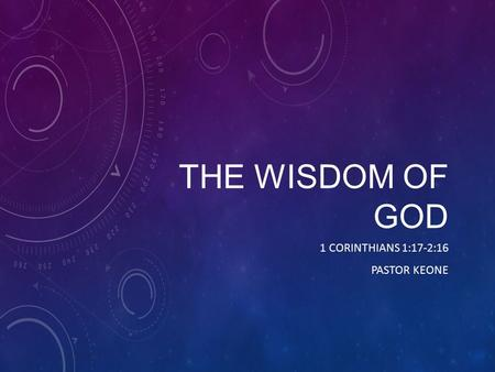 THE WISDOM OF GOD 1 CORINTHIANS 1:17-2:16 PASTOR KEONE.