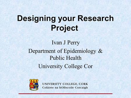Designing your Research Project Designing your Research Project Ivan J Perry Department of Epidemiology & Public Health University College Cor.