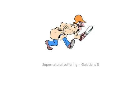 Supernatural suffering - Galatians 3. WHAT WAS HAPPENING IN GALATIA ?