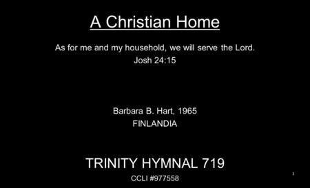 A Christian Home As for me and my household, we will serve the Lord. Josh 24:15 Barbara B. Hart, 1965 FINLANDIA TRINITY HYMNAL 719 CCLI #977558 1.