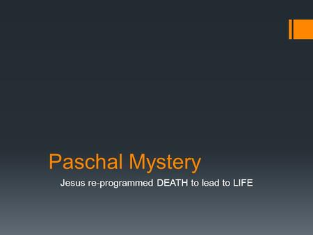 Paschal Mystery Jesus re-programmed DEATH to lead to LIFE.