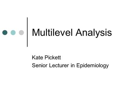 Multilevel Analysis Kate Pickett Senior Lecturer in Epidemiology.