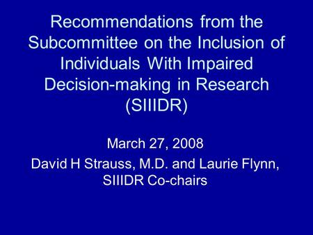 Recommendations from the Subcommittee on the Inclusion of Individuals With Impaired Decision-making in Research (SIIIDR) March 27, 2008 David H Strauss,