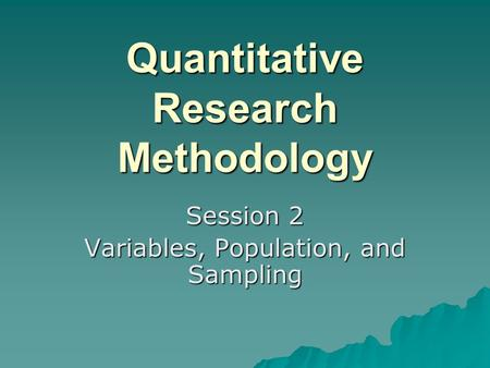 Quantitative Research Methodology Session 2 Variables, Population, and Sampling.