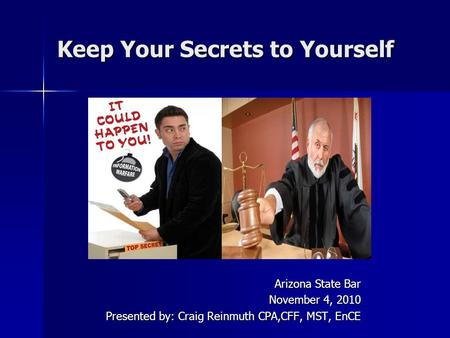 Keep Your Secrets to Yourself Arizona State Bar November 4, 2010 Presented by: Craig Reinmuth CPA,CFF, MST, EnCE.