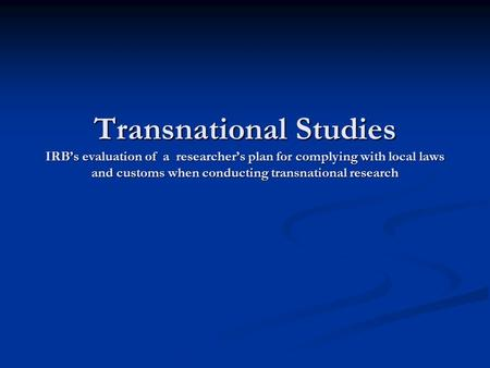 Transnational Studies IRB's evaluation of a researcher's plan for complying with local laws and customs when conducting transnational research.