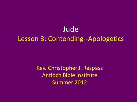 Jude Lesson 3: Contending--Apologetics Rev. Christopher J. Respass Antioch Bible Institute Summer 2012.