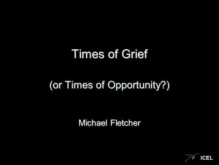 ICEL Times of Grief (or Times of Opportunity?) Michael Fletcher.