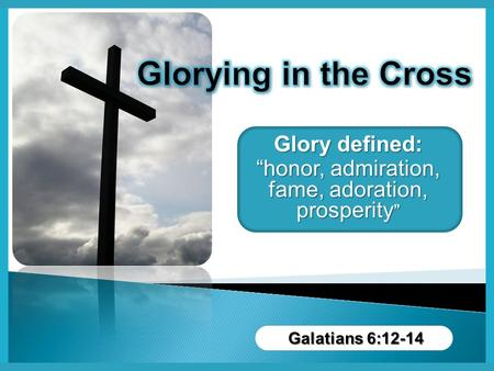 "Glory defined: ""honor, admiration, fame, adoration, prosperity "" Galatians 6:12-14."
