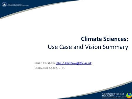 Climate Sciences: Use Case and Vision Summary Philip Kershaw CEDA, RAL Space, STFC.