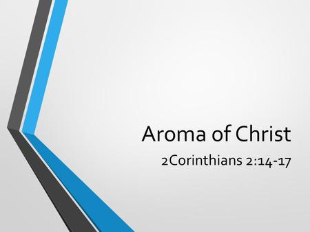Aroma of Christ 2Corinthians 2:14-17. A hard letter: Divided 3:1 – could not talk to you as spiritual adults – fleshly minded – infants Accepting immorality.