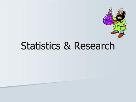 Statistics & Research. General Background Importance of Statistics Importance of Statistics –Numbers are powerful –Understanding research –Conducting.
