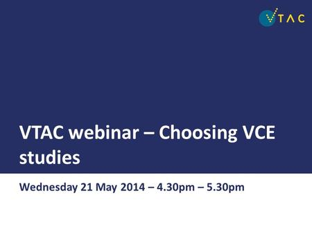 VTAC webinar – Choosing VCE studies Wednesday 21 May 2014 – 4.30pm – 5.30pm.