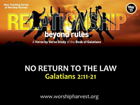 NO RETURN TO THE LAW Galatians 2:11-21 www.worshipharvest.org.