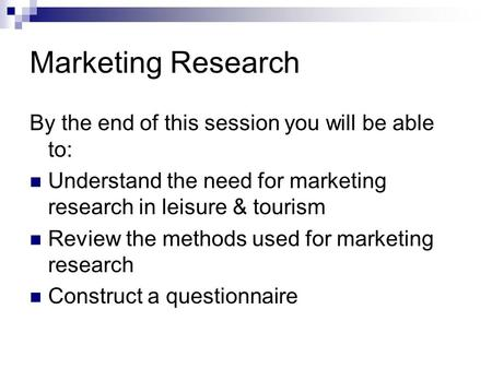 Marketing Research By the end of this session you will be able to: Understand the need for marketing research in leisure & tourism Review the methods used.